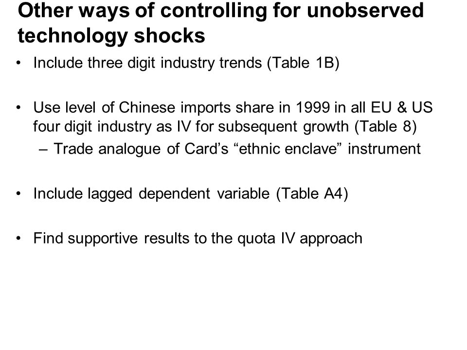 Other ways of controlling for unobserved technology shocks Include three digit industry trends (Table 1B) Use level of Chinese imports share in 1999 in all EU & US four digit industry as IV for subsequent growth (Table 8) –Trade analogue of Card's ethnic enclave instrument Include lagged dependent variable (Table A4) Find supportive results to the quota IV approach