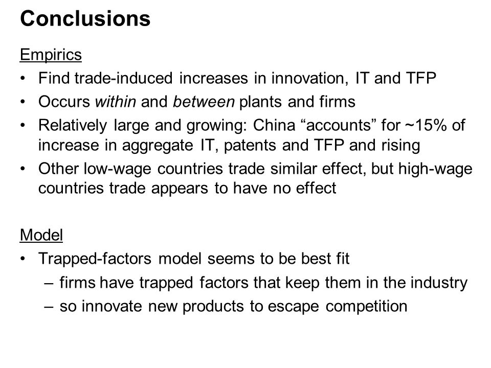Conclusions Empirics Find trade-induced increases in innovation, IT and TFP Occurs within and between plants and firms Relatively large and growing: China accounts for ~15% of increase in aggregate IT, patents and TFP and rising Other low-wage countries trade similar effect, but high-wage countries trade appears to have no effect Model Trapped-factors model seems to be best fit –firms have trapped factors that keep them in the industry –so innovate new products to escape competition