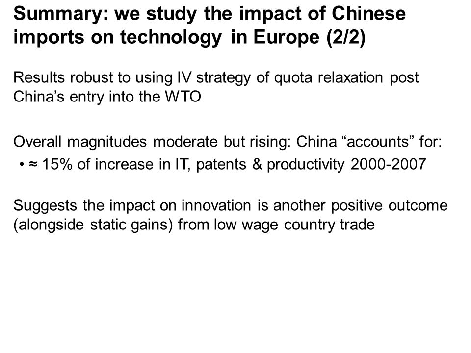 Results robust to using IV strategy of quota relaxation post China's entry into the WTO Overall magnitudes moderate but rising: China accounts for: ≈ 15% of increase in IT, patents & productivity 2000-2007 Suggests the impact on innovation is another positive outcome (alongside static gains) from low wage country trade Summary: we study the impact of Chinese imports on technology in Europe (2/2)