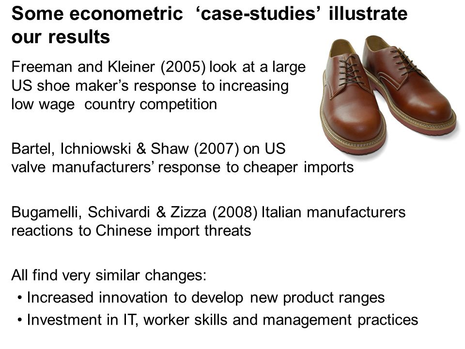 Some econometric 'case-studies' illustrate our results Freeman and Kleiner (2005) look at a large US shoe maker's response to increasing low wage country competition Bartel, Ichniowski & Shaw (2007) on US valve manufacturers' response to cheaper imports Bugamelli, Schivardi & Zizza (2008) Italian manufacturers reactions to Chinese import threats All find very similar changes: Increased innovation to develop new product ranges Investment in IT, worker skills and management practices