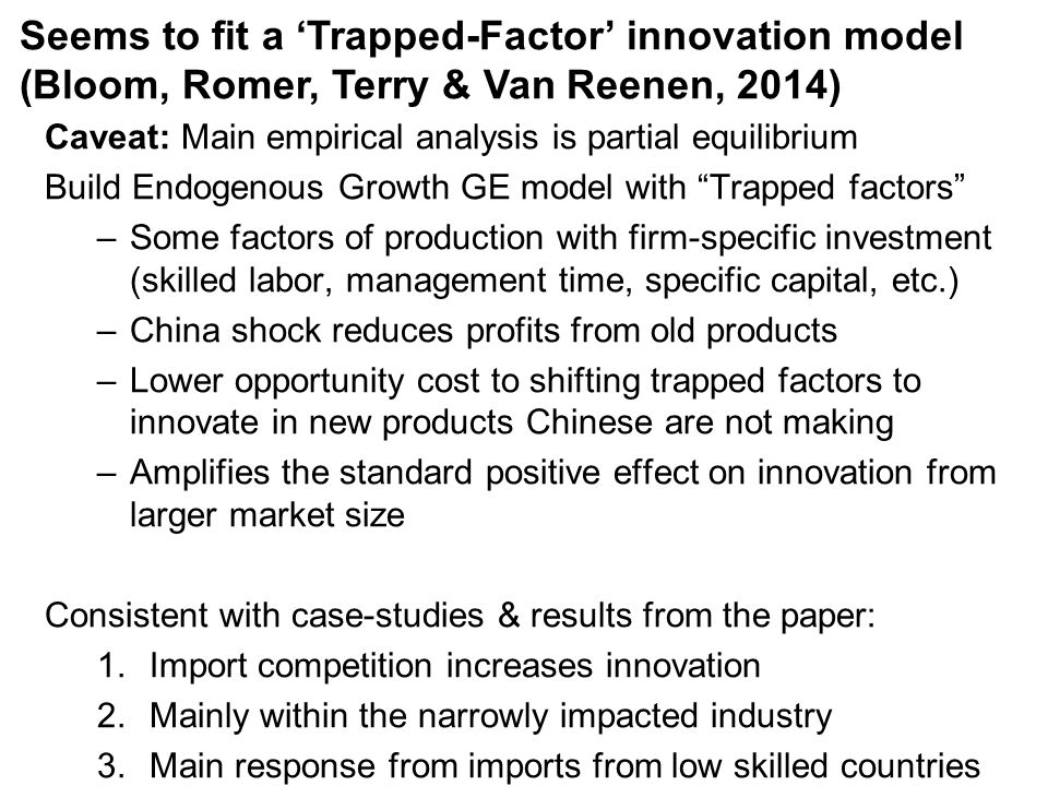 Caveat: Main empirical analysis is partial equilibrium Build Endogenous Growth GE model with Trapped factors –Some factors of production with firm-specific investment (skilled labor, management time, specific capital, etc.) –China shock reduces profits from old products –Lower opportunity cost to shifting trapped factors to innovate in new products Chinese are not making –Amplifies the standard positive effect on innovation from larger market size Consistent with case-studies & results from the paper: 1.Import competition increases innovation 2.Mainly within the narrowly impacted industry 3.Main response from imports from low skilled countries Seems to fit a 'Trapped-Factor' innovation model (Bloom, Romer, Terry & Van Reenen, 2014)