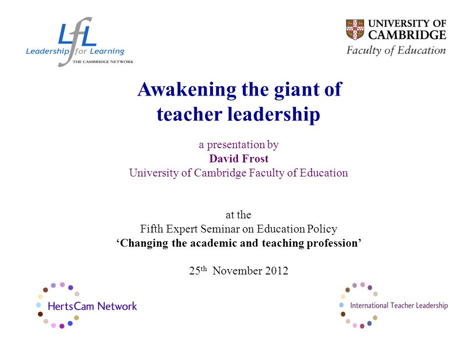 Awakening the giant of teacher leadership a presentation by David Frost University of Cambridge Faculty of Education at the Fifth Expert Seminar on Education Policy 'Changing the academic and teaching profession' 25 th November 2012