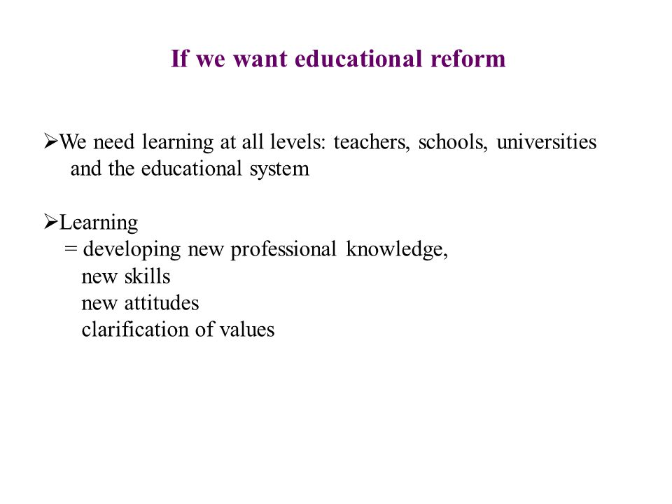 If we want educational reform  We need learning at all levels: teachers, schools, universities and the educational system  Learning = developing new professional knowledge, new skills new attitudes clarification of values