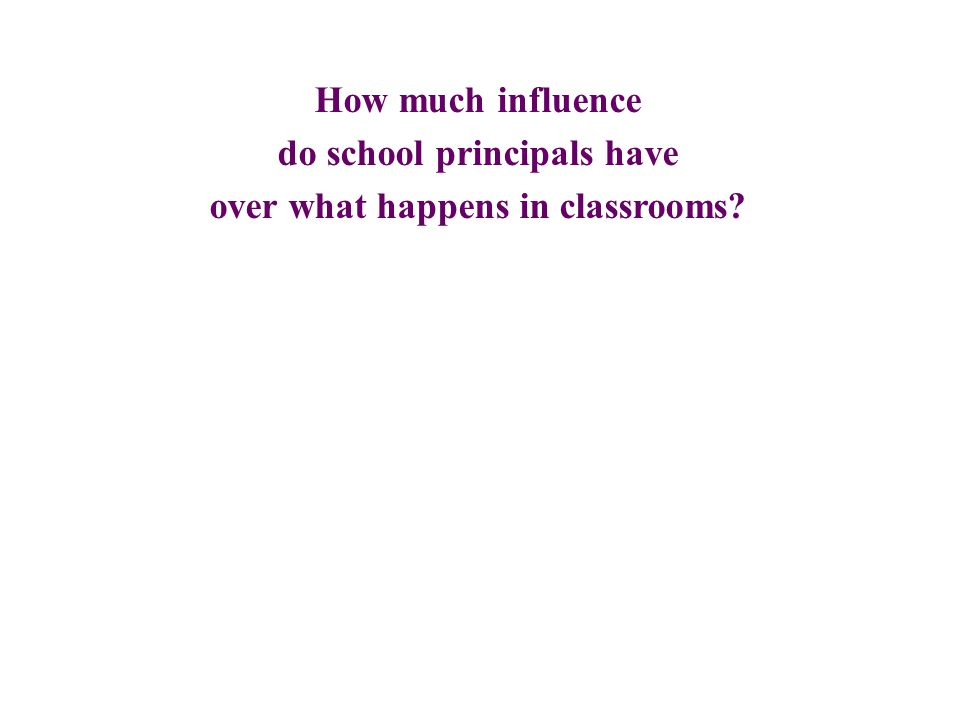How much influence do school principals have over what happens in classrooms?