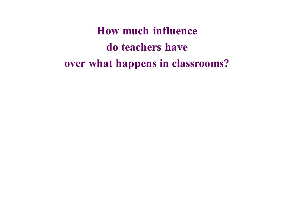 How much influence do teachers have over what happens in classrooms?