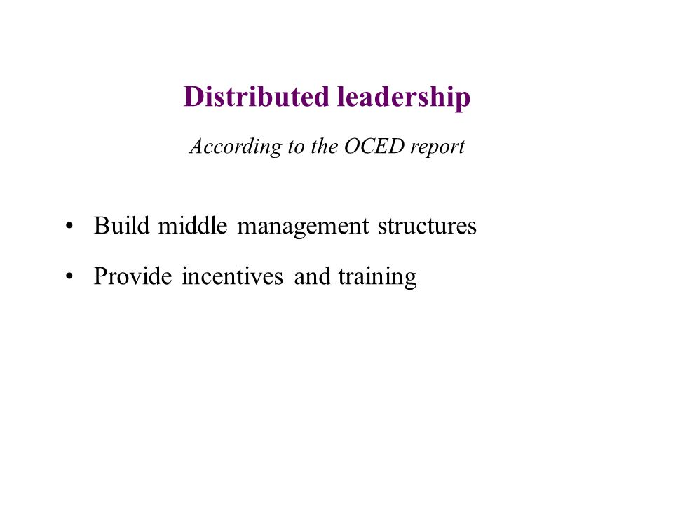 Distributed leadership According to the OCED report Build middle management structures Provide incentives and training