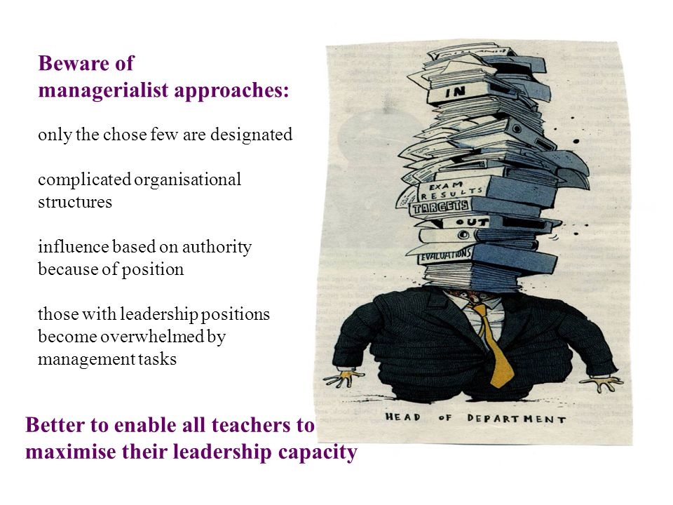 Beware of managerialist approaches: only the chose few are designated complicated organisational structures influence based on authority because of position those with leadership positions become overwhelmed by management tasks Better to enable all teachers to maximise their leadership capacity