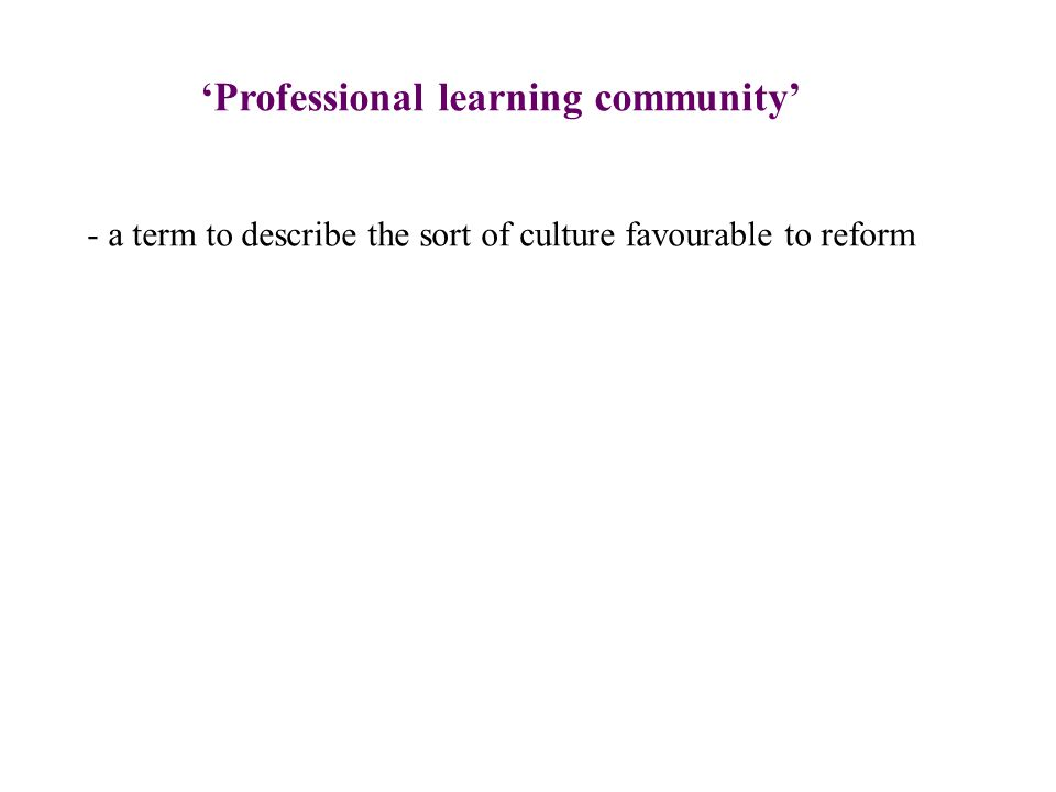 'Professional learning community' - a term to describe the sort of culture favourable to reform