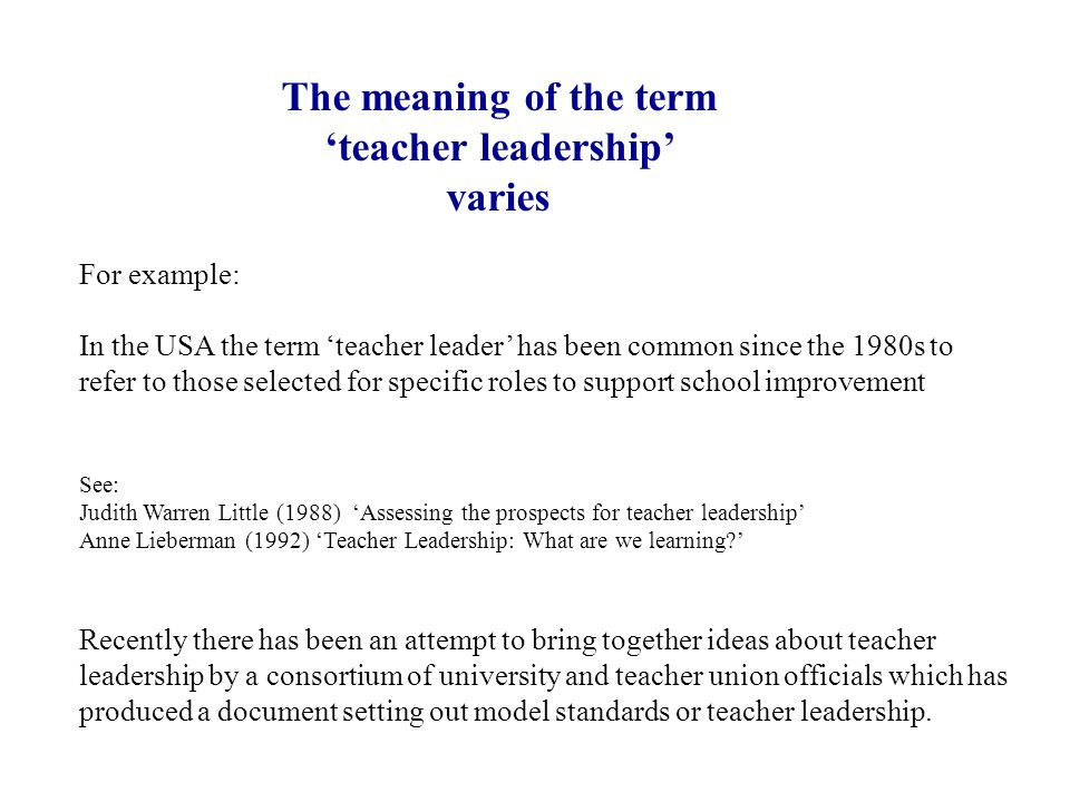 The meaning of the term 'teacher leadership' varies For example: In the USA the term 'teacher leader' has been common since the 1980s to refer to those selected for specific roles to support school improvement See: Judith Warren Little (1988) 'Assessing the prospects for teacher leadership' Anne Lieberman (1992) 'Teacher Leadership: What are we learning ' Recently there has been an attempt to bring together ideas about teacher leadership by a consortium of university and teacher union officials which has produced a document setting out model standards or teacher leadership.