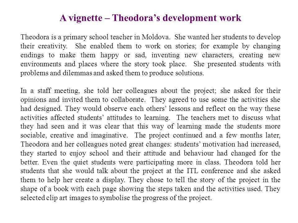 A vignette – Theodora's development work Theodora is a primary school teacher in Moldova.