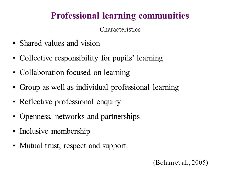 Professional learning communities Characteristics Shared values and vision Collective responsibility for pupils' learning Collaboration focused on learning Group as well as individual professional learning Reflective professional enquiry Openness, networks and partnerships Inclusive membership Mutual trust, respect and support (Bolam et al., 2005)