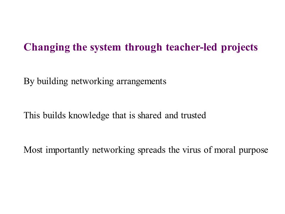 Changing the system through teacher-led projects By building networking arrangements This builds knowledge that is shared and trusted Most importantly networking spreads the virus of moral purpose