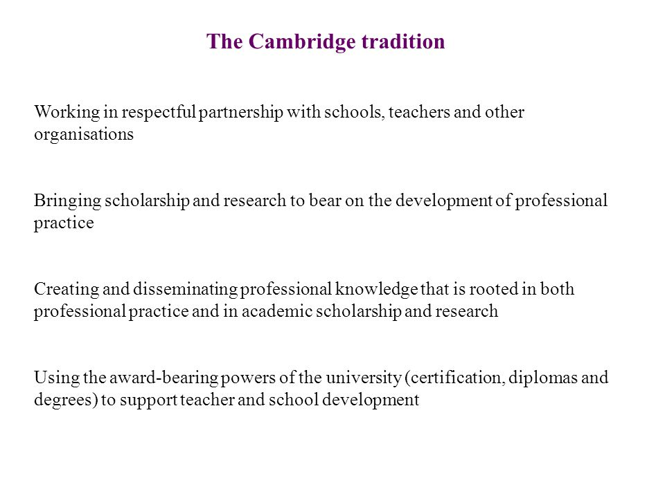 The Cambridge tradition Working in respectful partnership with schools, teachers and other organisations Bringing scholarship and research to bear on the development of professional practice Creating and disseminating professional knowledge that is rooted in both professional practice and in academic scholarship and research Using the award-bearing powers of the university (certification, diplomas and degrees) to support teacher and school development