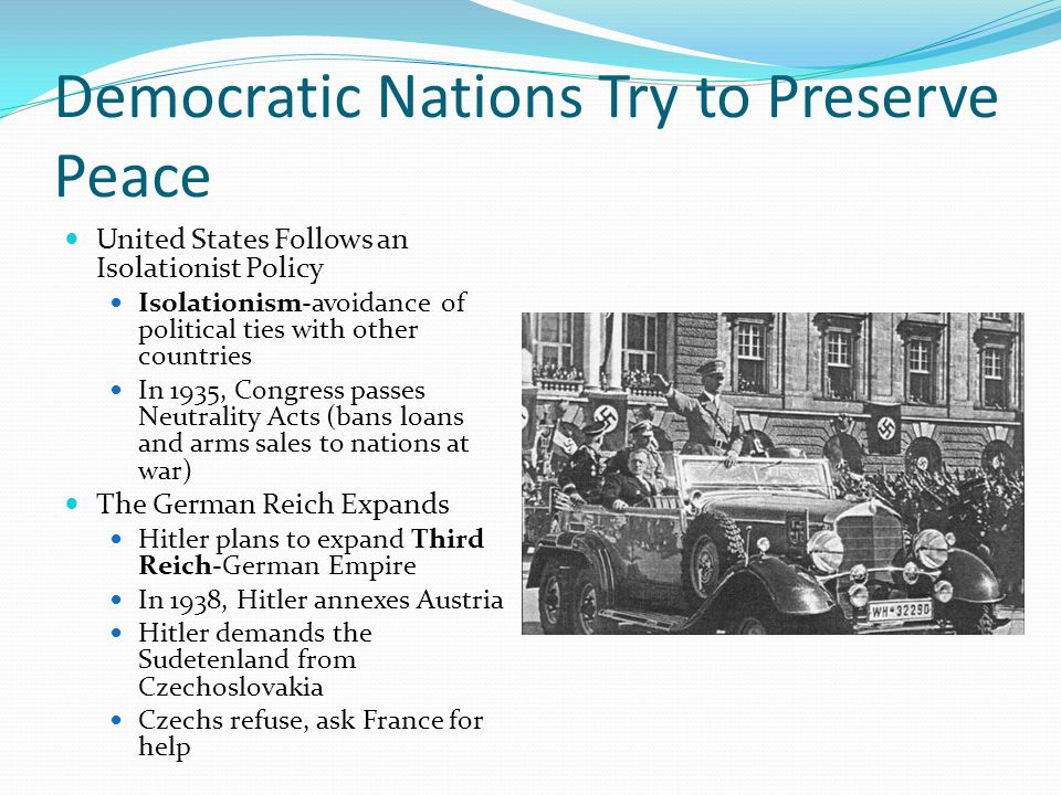 Democratic Nations Try to Preserve Peace United States Follows an Isolationist Policy Isolationism-avoidance of political ties with other countries In 1935, Congress passes Neutrality Acts (bans loans and arms sales to nations at war) The German Reich Expands Hitler plans to expand Third Reich-German Empire In 1938, Hitler annexes Austria Hitler demands the Sudetenland from Czechoslovakia Czechs refuse, ask France for help