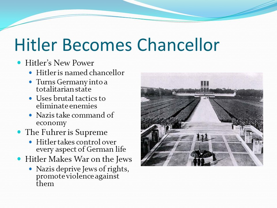 Hitler Becomes Chancellor Hitler's New Power Hitler is named chancellor Turns Germany into a totalitarian state Uses brutal tactics to eliminate enemies Nazis take command of economy The Fuhrer is Supreme Hitler takes control over every aspect of German life Hitler Makes War on the Jews Nazis deprive Jews of rights, promote violence against them