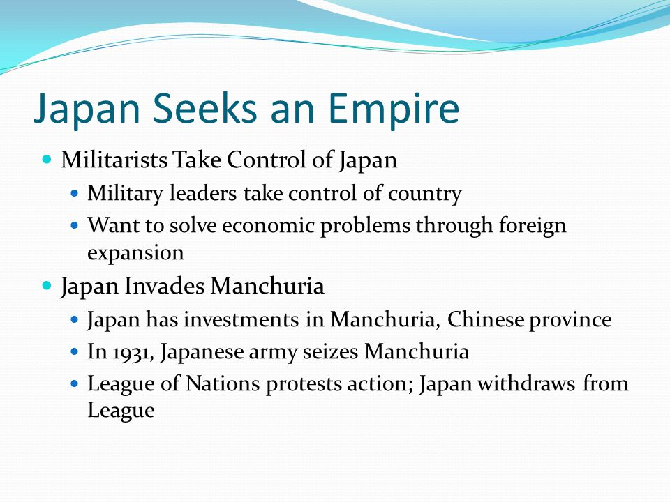 Japan Seeks an Empire Militarists Take Control of Japan Military leaders take control of country Want to solve economic problems through foreign expansion Japan Invades Manchuria Japan has investments in Manchuria, Chinese province In 1931, Japanese army seizes Manchuria League of Nations protests action; Japan withdraws from League