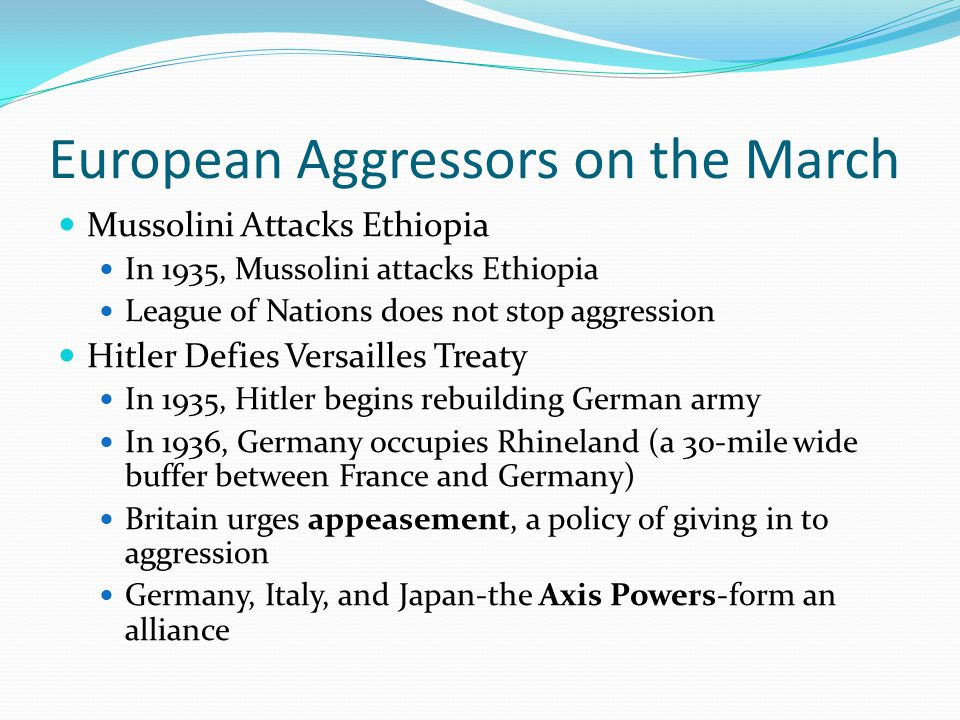 European Aggressors on the March Mussolini Attacks Ethiopia In 1935, Mussolini attacks Ethiopia League of Nations does not stop aggression Hitler Defies Versailles Treaty In 1935, Hitler begins rebuilding German army In 1936, Germany occupies Rhineland (a 30-mile wide buffer between France and Germany) Britain urges appeasement, a policy of giving in to aggression Germany, Italy, and Japan-the Axis Powers-form an alliance