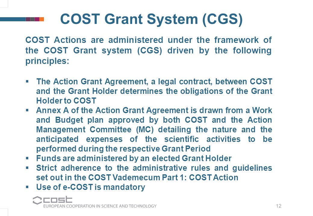 COST Grant System (CGS) COST Actions are administered under the framework of the COST Grant system (CGS) driven by the following principles:   The Action Grant Agreement, a legal contract, between COST and the Grant Holder determines the obligations of the Grant Holder to COST   Annex A of the Action Grant Agreement is drawn from a Work and Budget plan approved by both COST and the Action Management Committee (MC) detailing the nature and the anticipated expenses of the scientific activities to be performed during the respective Grant Period   Funds are administered by an elected Grant Holder   Strict adherence to the administrative rules and guidelines set out in the COST Vademecum Part 1: COST Action   Use of e-COST is mandatory 12