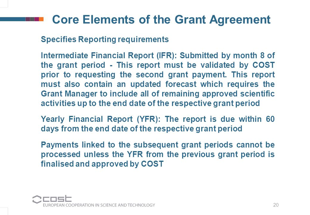 20 Core Elements of the Grant Agreement Specifies Reporting requirements Intermediate Financial Report (IFR): Submitted by month 8 of the grant period - This report must be validated by COST prior to requesting the second grant payment.