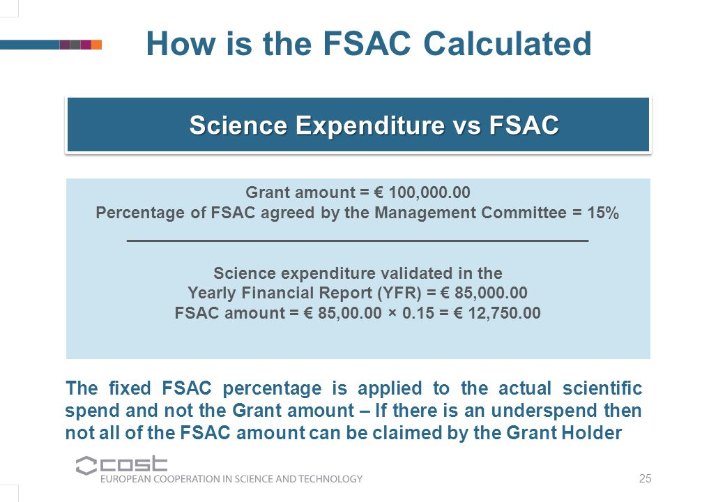 25 How is the FSAC Calculated Science Expenditure vs FSAC Grant amount = € 100,000.00 Percentage of FSAC agreed by the Management Committee = 15% __________________________________________________ Science expenditure validated in the Yearly Financial Report (YFR) = € 85,000.00 FSAC amount = € 85,00.00 × 0.15 = € 12,750.00 The fixed FSAC percentage is applied to the actual scientific spend and not the Grant amount – If there is an underspend then not all of the FSAC amount can be claimed by the Grant Holder