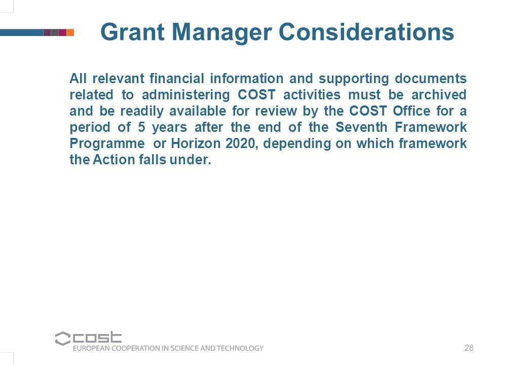 28 Grant Manager Considerations All relevant financial information and supporting documents related to administering COST activities must be archived and be readily available for review by the COST Office for a period of 5 years after the end of the Seventh Framework Programme or Horizon 2020, depending on which framework the Action falls under.