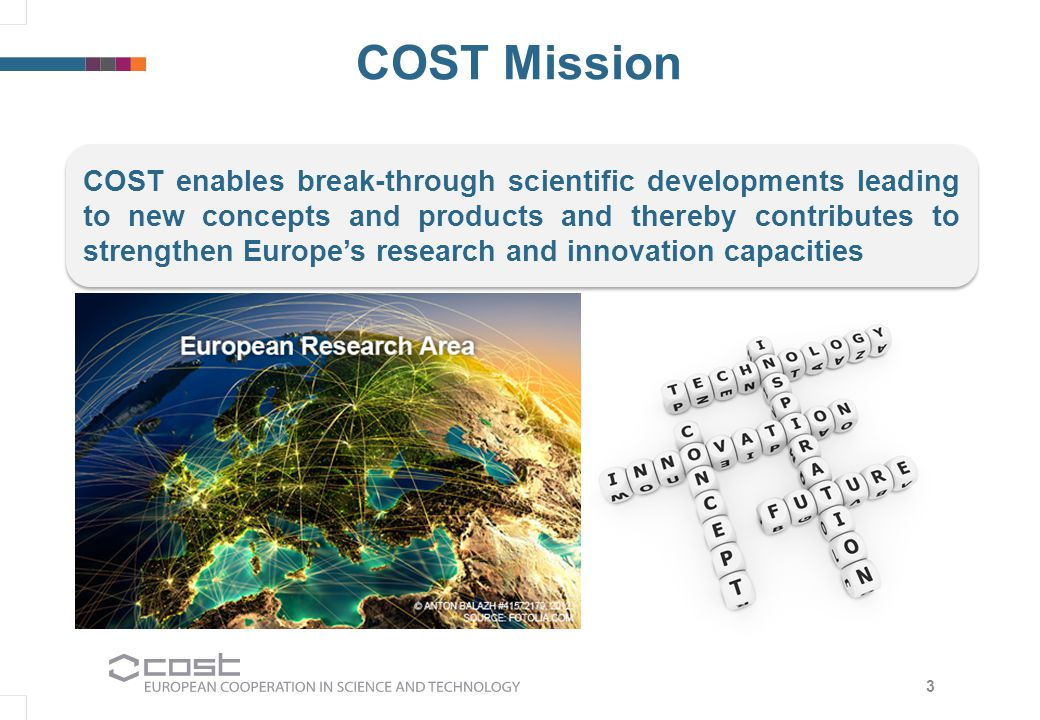 3 COST Mission COST enables break-through scientific developments leading to new concepts and products and thereby contributes to strengthen Europe's research and innovation capacities