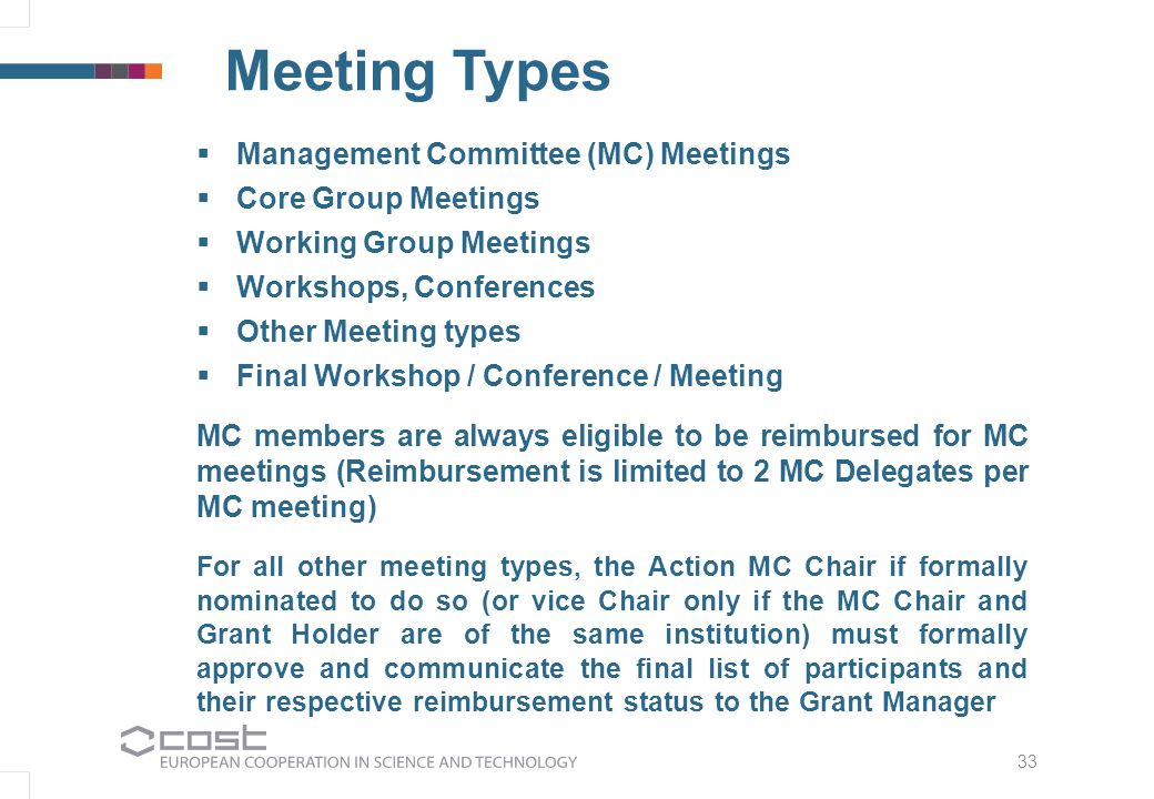 33 Meeting Types  Management Committee (MC) Meetings  Core Group Meetings  Working Group Meetings  Workshops, Conferences  Other Meeting types  Final Workshop / Conference / Meeting MC members are always eligible to be reimbursed for MC meetings (Reimbursement is limited to 2 MC Delegates per MC meeting) For all other meeting types, the Action MC Chair if formally nominated to do so (or vice Chair only if the MC Chair and Grant Holder are of the same institution) must formally approve and communicate the final list of participants and their respective reimbursement status to the Grant Manager