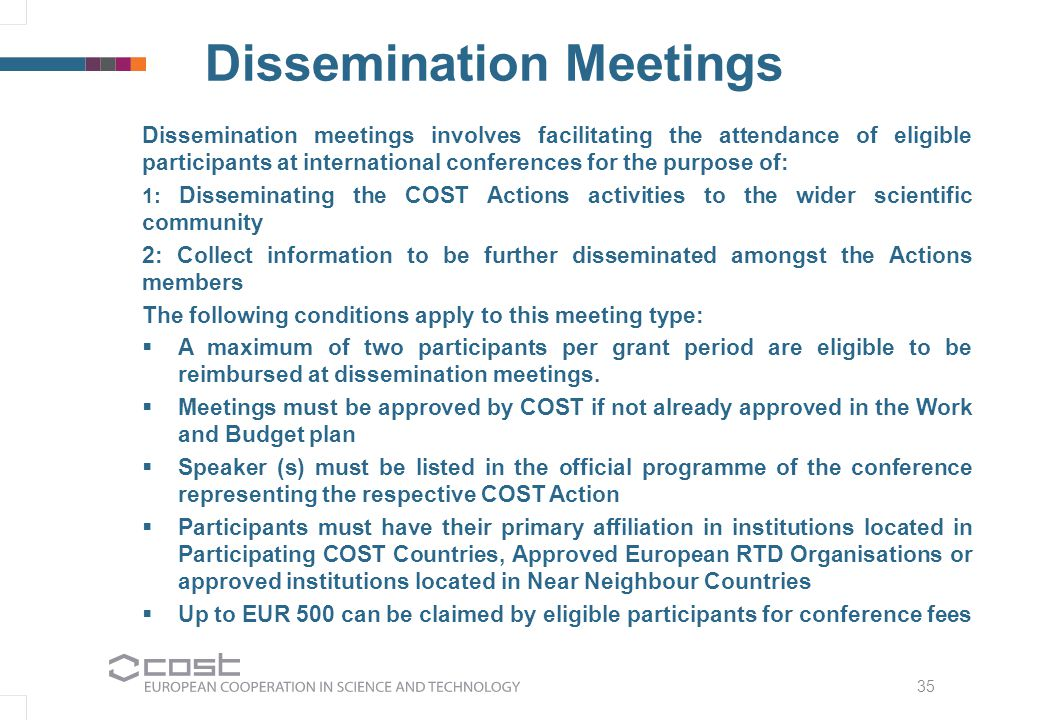 35 Dissemination Meetings Dissemination meetings involves facilitating the attendance of eligible participants at international conferences for the purpose of: 1: Disseminating the COST Actions activities to the wider scientific community 2: Collect information to be further disseminated amongst the Actions members The following conditions apply to this meeting type:  A maximum of two participants per grant period are eligible to be reimbursed at dissemination meetings.