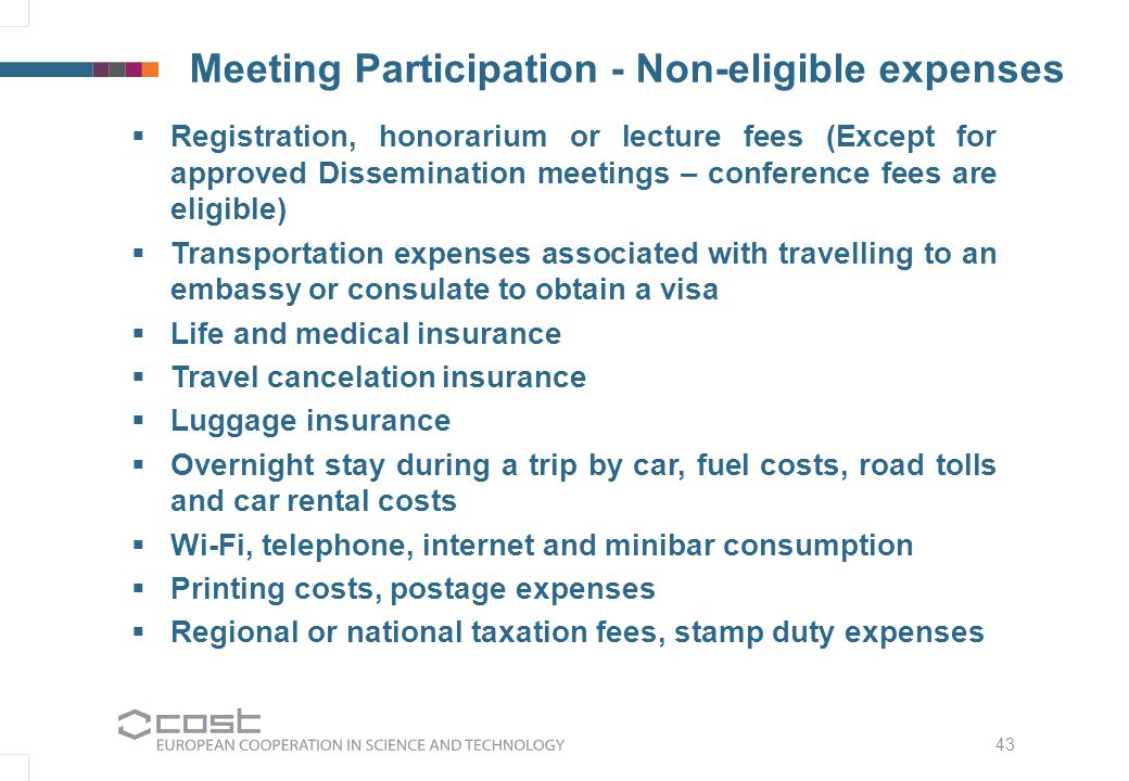 43 Meeting Participation - Non-eligible expenses  Registration, honorarium or lecture fees (Except for approved Dissemination meetings – conference fees are eligible)  Transportation expenses associated with travelling to an embassy or consulate to obtain a visa  Life and medical insurance  Travel cancelation insurance  Luggage insurance  Overnight stay during a trip by car, fuel costs, road tolls and car rental costs  Wi-Fi, telephone, internet and minibar consumption  Printing costs, postage expenses  Regional or national taxation fees, stamp duty expenses
