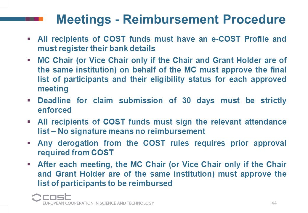 Meetings - Reimbursement Procedure   All recipients of COST funds must have an e-COST Profile and must register their bank details   MC Chair (or Vice Chair only if the Chair and Grant Holder are of the same institution) on behalf of the MC must approve the final list of participants and their eligibility status for each approved meeting   Deadline for claim submission of 30 days must be strictly enforced   All recipients of COST funds must sign the relevant attendance list – No signature means no reimbursement   Any derogation from the COST rules requires prior approval required from COST   After each meeting, the MC Chair (or Vice Chair only if the Chair and Grant Holder are of the same institution) must approve the list of participants to be reimbursed 44