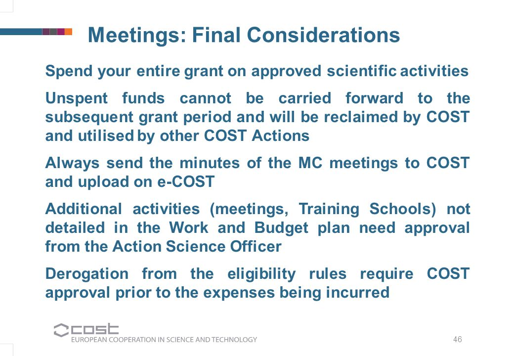 Meetings: Final Considerations Spend your entire grant on approved scientific activities Unspent funds cannot be carried forward to the subsequent grant period and will be reclaimed by COST and utilised by other COST Actions Always send the minutes of the MC meetings to COST and upload on e-COST Additional activities (meetings, Training Schools) not detailed in the Work and Budget plan need approval from the Action Science Officer Derogation from the eligibility rules require COST approval prior to the expenses being incurred 46