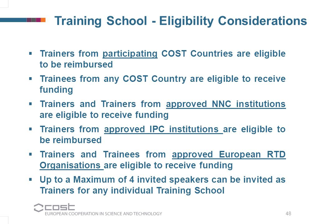 48 Training School - Eligibility Considerations  Trainers from participating COST Countries are eligible to be reimbursed  Trainees from any COST Country are eligible to receive funding  Trainers and Trainers from approved NNC institutions are eligible to receive funding  Trainers from approved IPC institutions are eligible to be reimbursed  Trainers and Trainees from approved European RTD Organisations are eligible to receive funding  Up to a Maximum of 4 invited speakers can be invited as Trainers for any individual Training School