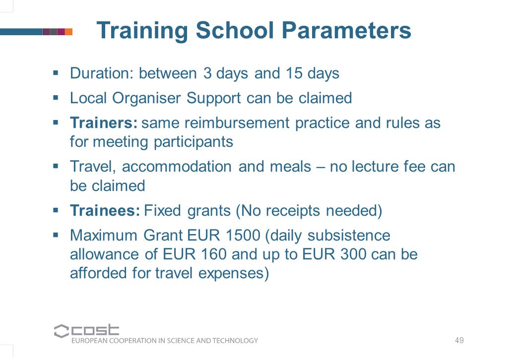 49 Training School Parameters  Duration: between 3 days and 15 days  Local Organiser Support can be claimed  Trainers: same reimbursement practice and rules as for meeting participants  Travel, accommodation and meals – no lecture fee can be claimed  Trainees: Fixed grants (No receipts needed)  Maximum Grant EUR 1500 (daily subsistence allowance of EUR 160 and up to EUR 300 can be afforded for travel expenses)