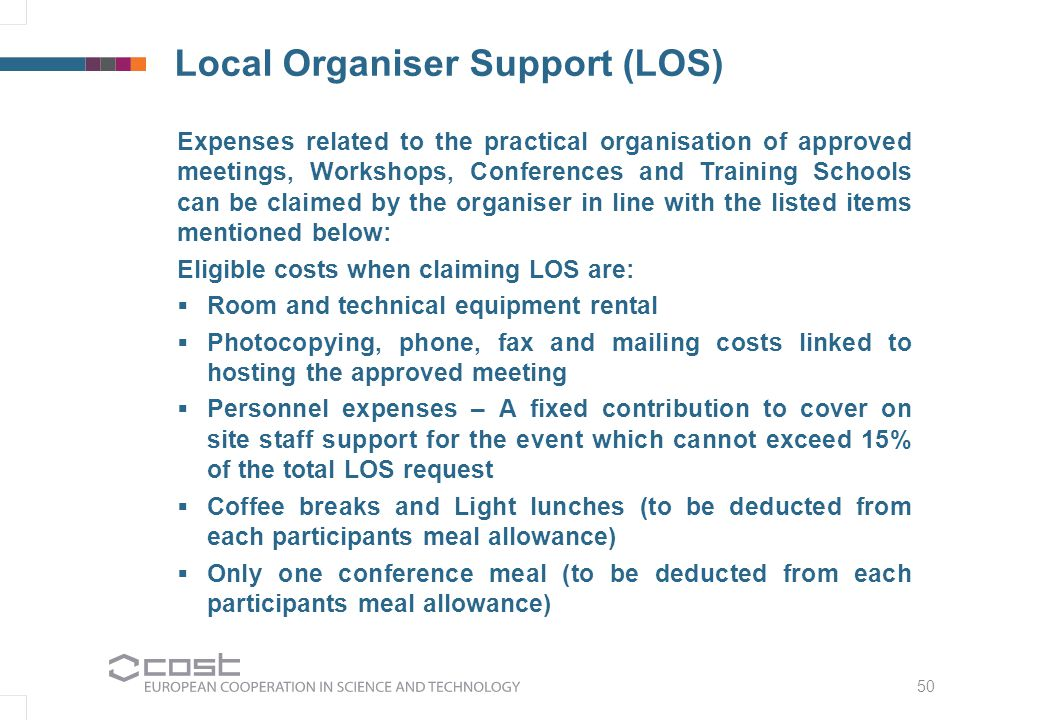 50 Local Organiser Support (LOS) Expenses related to the practical organisation of approved meetings, Workshops, Conferences and Training Schools can be claimed by the organiser in line with the listed items mentioned below: Eligible costs when claiming LOS are:  Room and technical equipment rental  Photocopying, phone, fax and mailing costs linked to hosting the approved meeting  Personnel expenses – A fixed contribution to cover on site staff support for the event which cannot exceed 15% of the total LOS request  Coffee breaks and Light lunches (to be deducted from each participants meal allowance)  Only one conference meal (to be deducted from each participants meal allowance)