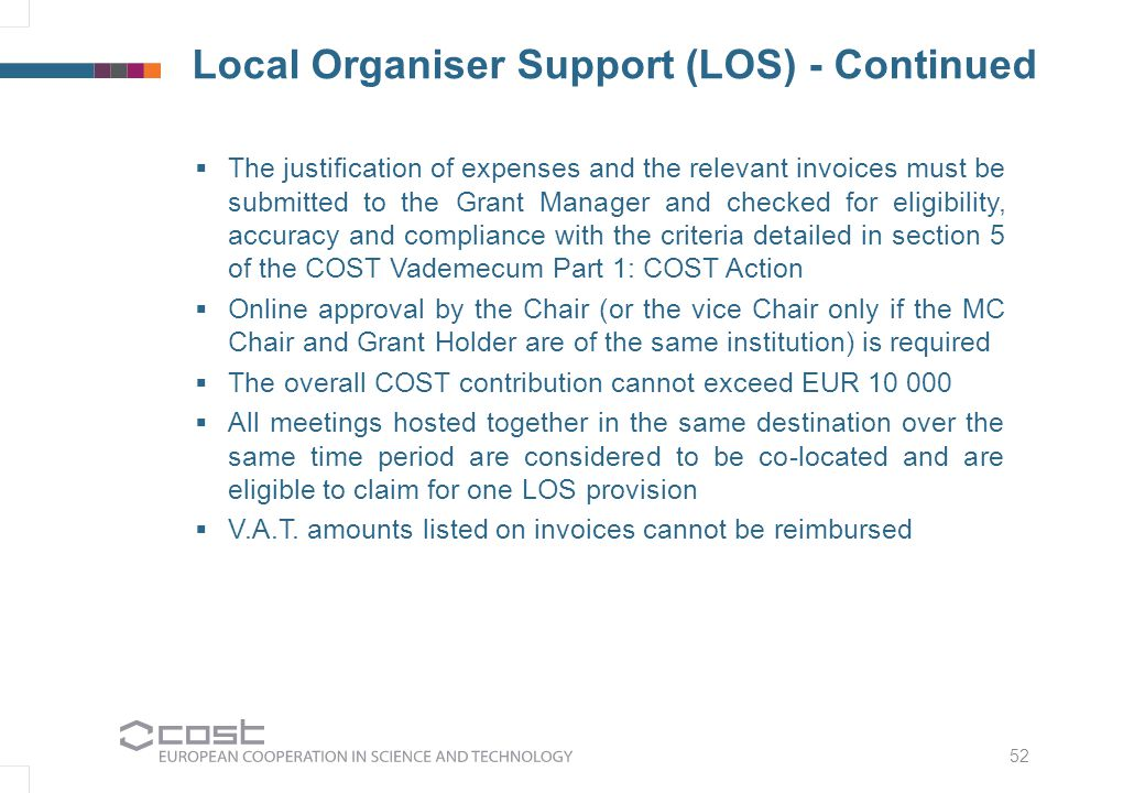 52 Local Organiser Support (LOS) - Continued  The justification of expenses and the relevant invoices must be submitted to the Grant Manager and checked for eligibility, accuracy and compliance with the criteria detailed in section 5 of the COST Vademecum Part 1: COST Action  Online approval by the Chair (or the vice Chair only if the MC Chair and Grant Holder are of the same institution) is required  The overall COST contribution cannot exceed EUR 10 000  All meetings hosted together in the same destination over the same time period are considered to be co-located and are eligible to claim for one LOS provision  V.A.T.