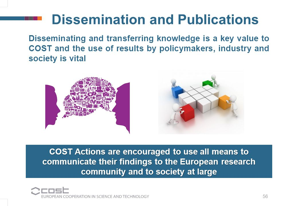 Dissemination and Publications Disseminating and transferring knowledge is a key value to COST and the use of results by policymakers, industry and society is vital 56 COST Actions are encouraged to use all means to communicate their findings to the European research community and to society at large