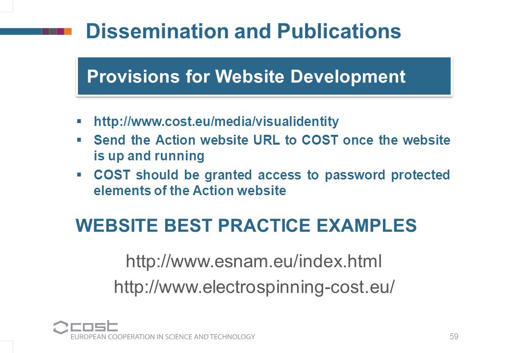 59 Provisions for Website Development   http://www.cost.eu/media/visualidentity   Send the Action website URL to COST once the website is up and running   COST should be granted access to password protected elements of the Action website Dissemination and Publications WEBSITE BEST PRACTICE EXAMPLES http://www.esnam.eu/index.html http://www.electrospinning-cost.eu/