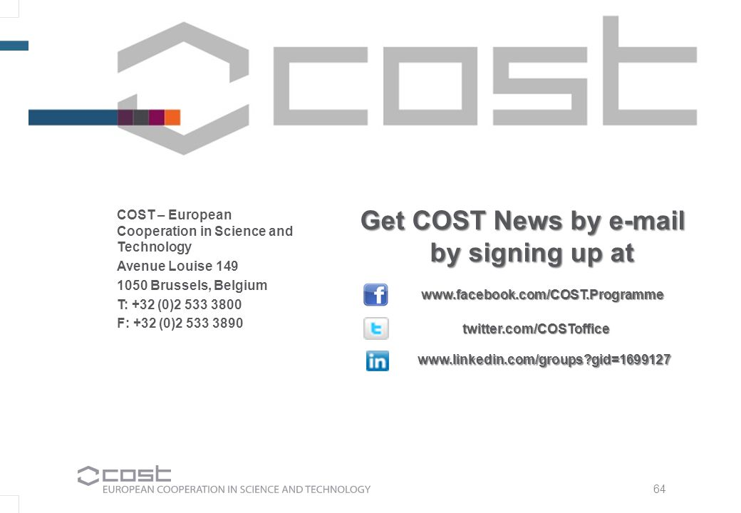 COST – European Cooperation in Science and Technology Avenue Louise 149 1050 Brussels, Belgium T: +32 (0)2 533 3800 F: +32 (0)2 533 3890 Get COST News by e-mail by signing up at by signing up at www.linkedin.com/groups gid=1699127 www.facebook.com/COST.Programme twitter.com/COSToffice 64