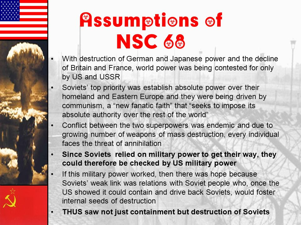 Change in Policy In response to the explosion of a Soviet Atomic bomb, which changed everything, the US came up with National Security Council Paper 68 (NSC-68) –Written by Paul Nitze and Policy Planning Staff –Initialed by Truman in April 1950