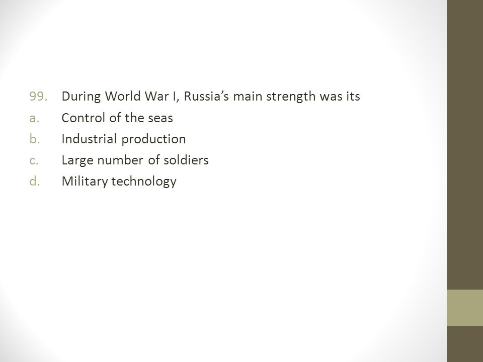 99.During World War I, Russia's main strength was its a.Control of the seas b.Industrial production c.Large number of soldiers d.Military technology