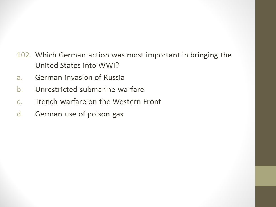 102.Which German action was most important in bringing the United States into WWI.