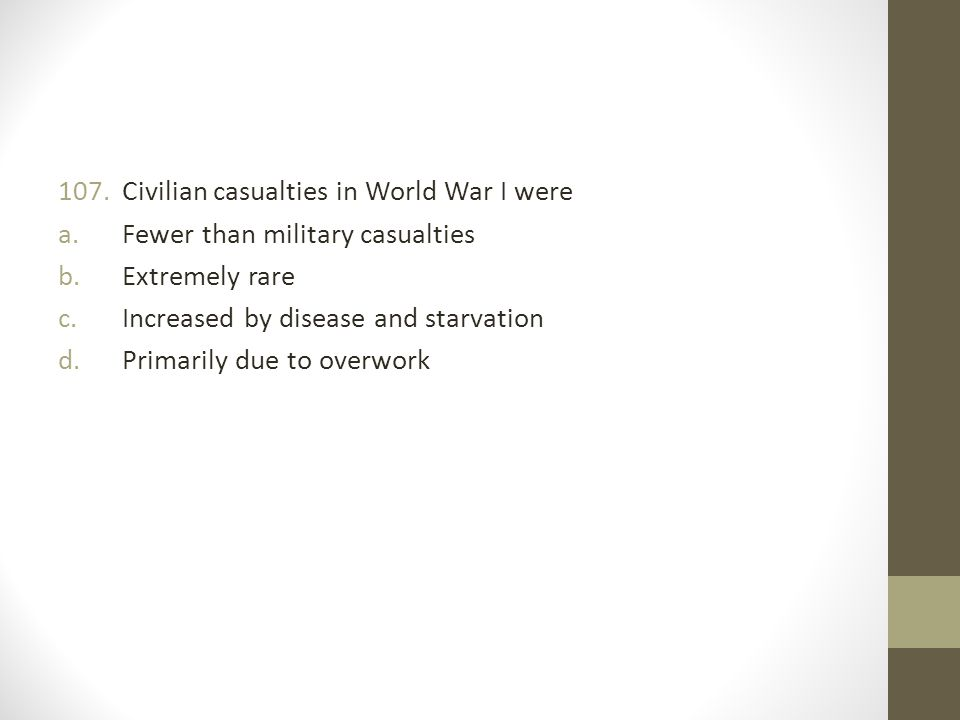 107.Civilian casualties in World War I were a.Fewer than military casualties b.Extremely rare c.Increased by disease and starvation d.Primarily due to overwork