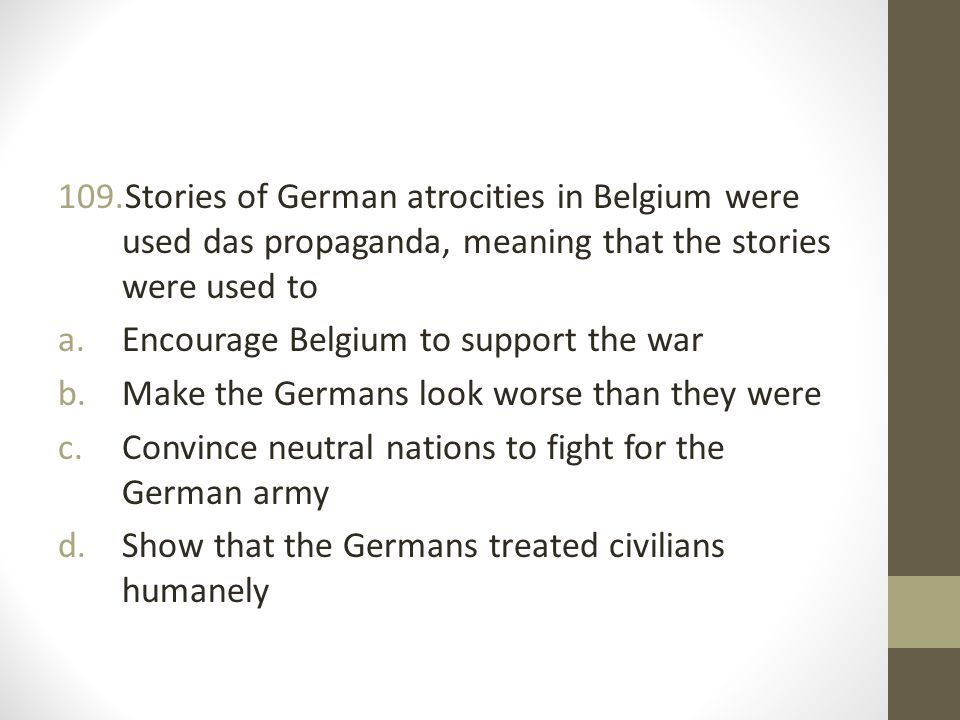 109.Stories of German atrocities in Belgium were used das propaganda, meaning that the stories were used to a.Encourage Belgium to support the war b.Make the Germans look worse than they were c.Convince neutral nations to fight for the German army d.Show that the Germans treated civilians humanely