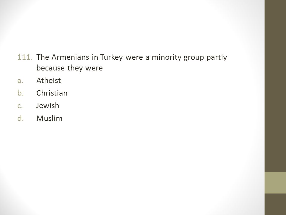 111.The Armenians in Turkey were a minority group partly because they were a.Atheist b.Christian c.Jewish d.Muslim
