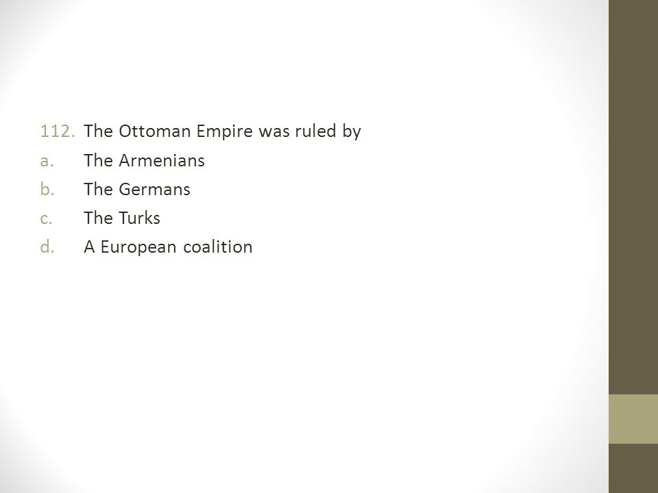 112.The Ottoman Empire was ruled by a.The Armenians b.The Germans c.The Turks d.A European coalition