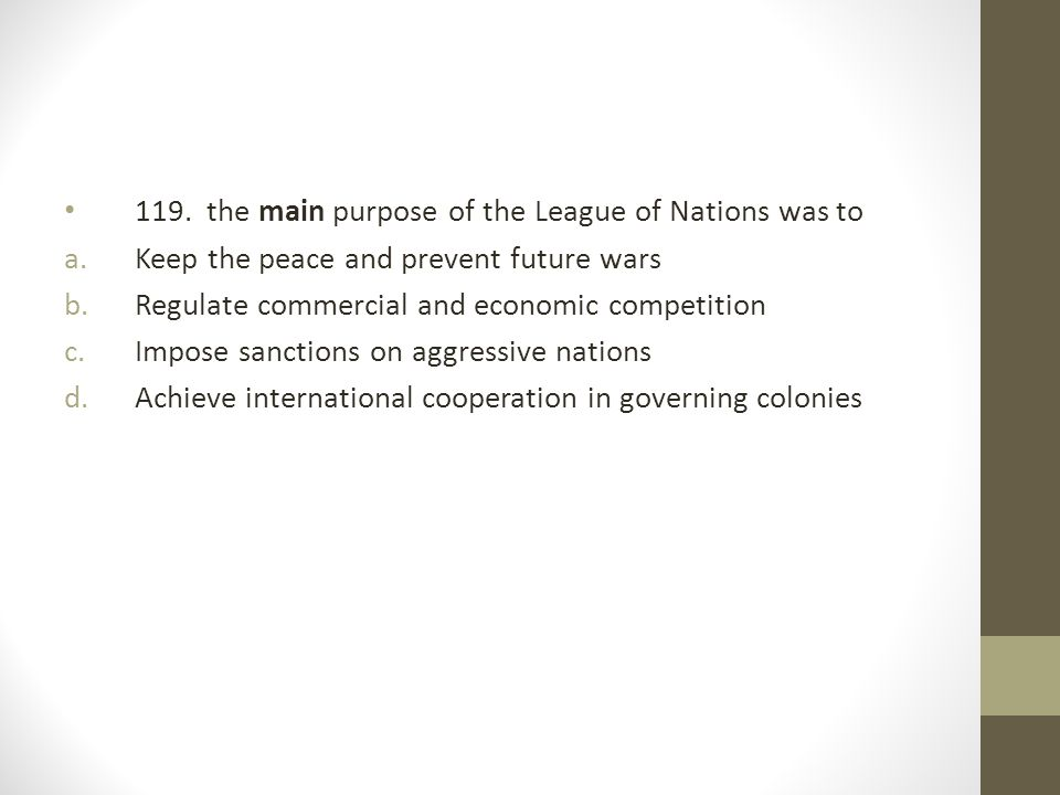119. the main purpose of the League of Nations was to a.Keep the peace and prevent future wars b.Regulate commercial and economic competition c.Impose
