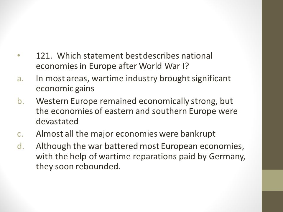 121. Which statement best describes national economies in Europe after World War I? a.In most areas, wartime industry brought significant economic gai
