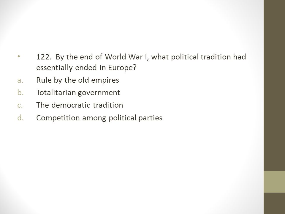 122.By the end of World War I, what political tradition had essentially ended in Europe.