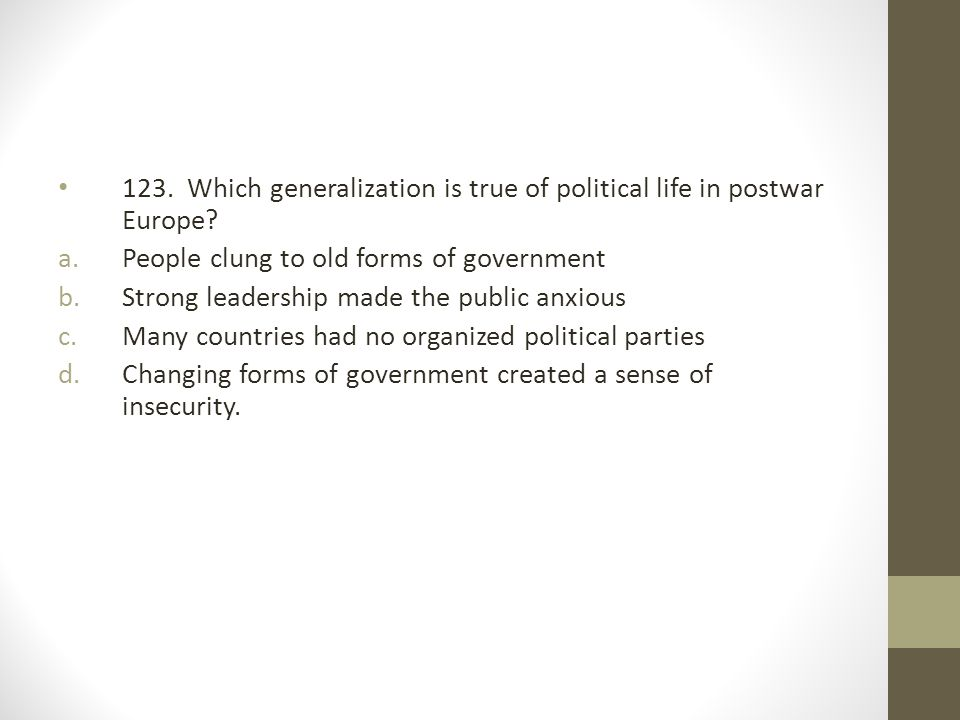 123. Which generalization is true of political life in postwar Europe? a.People clung to old forms of government b.Strong leadership made the public a