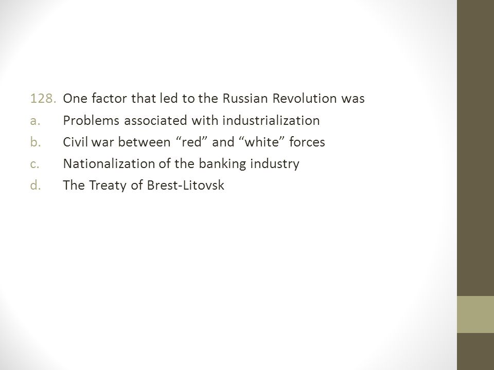 128.One factor that led to the Russian Revolution was a.Problems associated with industrialization b.Civil war between red and white forces c.Nationalization of the banking industry d.The Treaty of Brest-Litovsk
